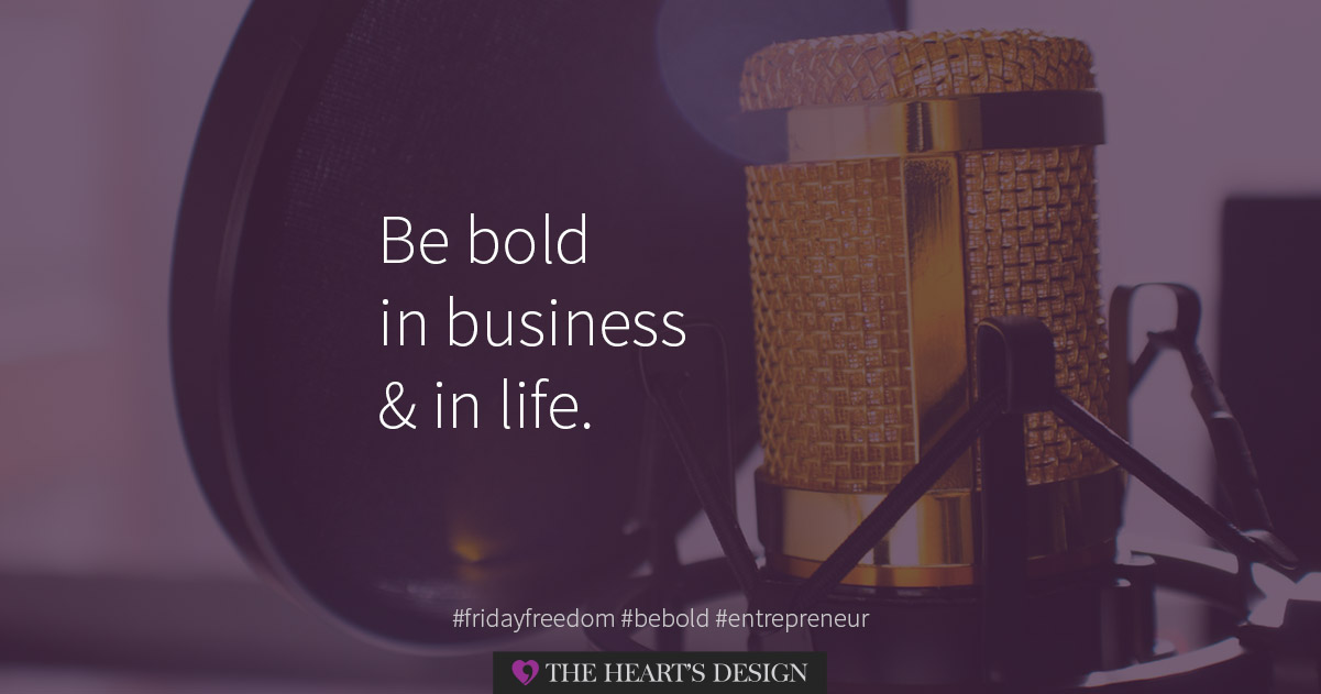 Be bold in business & in life. Rise to the challenge, live life on your terms and be your own business boss.